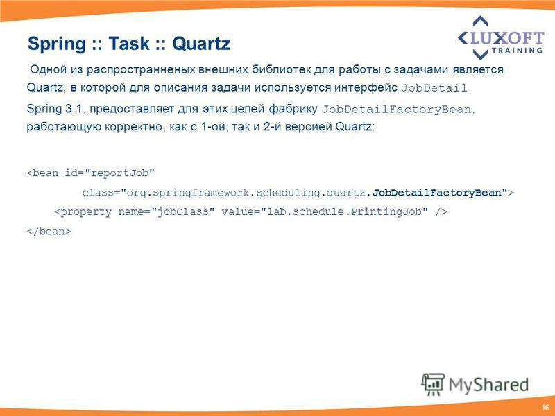 16 Spring :: Task :: Quartz Одной из распространенных внешних библиотек для работы с задачами является Quartz, в которой для описания задачи используется интерфейс JobDetail Spring 3.1, предоставляет для этих целей фабрику JobDetailFactoryBean, работ