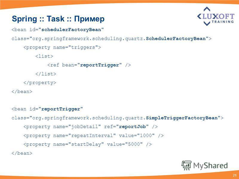 21 Spring :: Task :: Пример <bean id=schedulerFactoryBean class=org.springframework.scheduling.quartz.SchedulerFactoryBean> <bean id=reportTrigger class=org.springframework.scheduling.quartz.SimpleTriggerFactoryBean>
