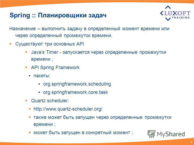 3 Spring :: Планировщики задач Назначение – выполнить задачу в определенный момент времени или через определенный промежуток времени. Существуют три основных API Javas Timer - запускается через определенные промежутки времени ; API Spring Framework п