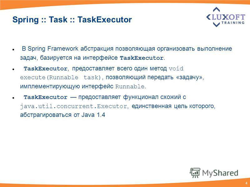 4 Spring :: Task :: TaskExecutor В Spring Framework абстракция позволяющая организовать выполнение задач, базируется на интерфейсе TaskExecutor. TaskExecutor, предоставляет всего один метод void execute(Runnable task), позволяющий передать «задачу»,