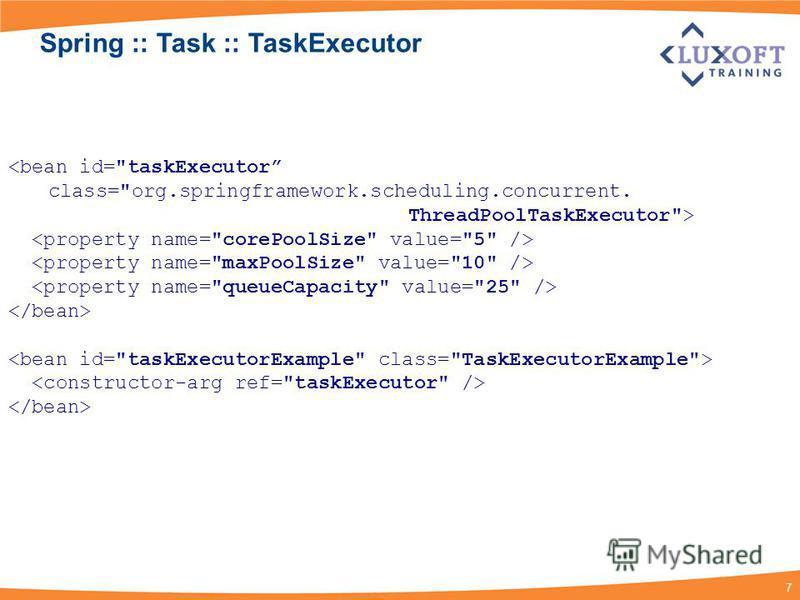 7 <bean id=taskExecutor class=org.springframework.scheduling.concurrent. ThreadPoolTaskExecutor> Spring :: Task :: TaskExecutor