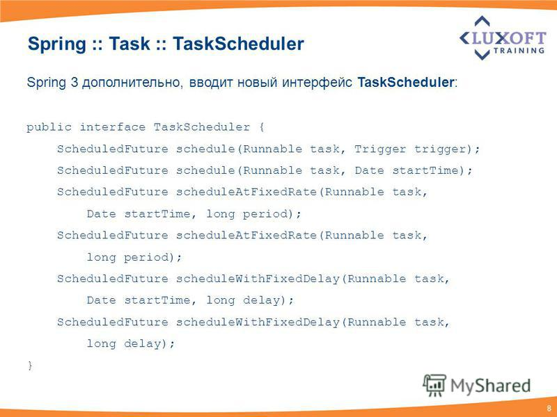 8 Spring :: Task :: TaskScheduler Spring 3 дополнительно, вводит новый интерфейс TaskScheduler: public interface TaskScheduler { ScheduledFuture schedule(Runnable task, Trigger trigger); ScheduledFuture schedule(Runnable task, Date startTime); Schedu