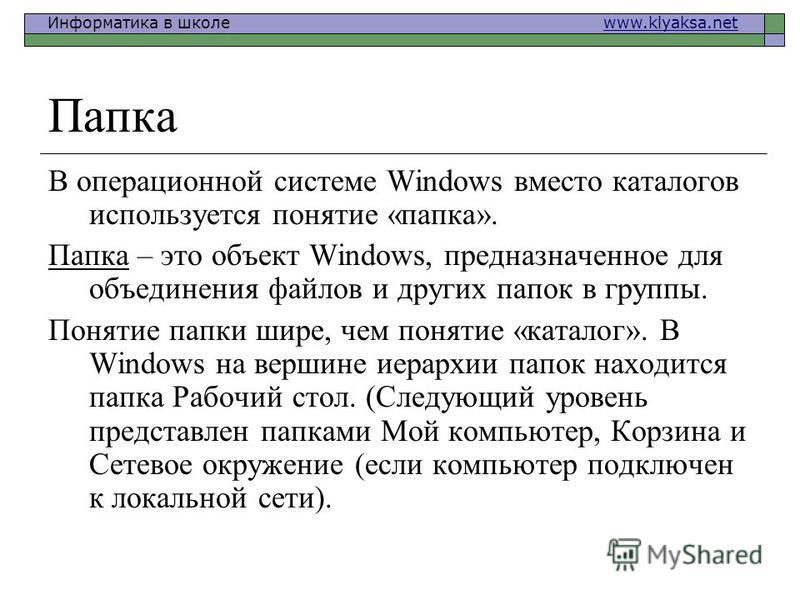 Информатика в школе www.klyaksa.netwww.klyaksa.net Папка В операционной системе Windows вместо каталогов используется понятие «папка». Папка – это объект Windows, предназначенное для объединения файлов и других папок в группы. Понятие папки шире, чем