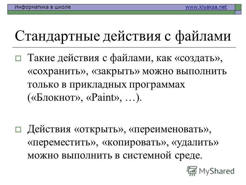 Информатика в школе www.klyaksa.netwww.klyaksa.net Стандартные действия с файлами Такие действия с файлами, как «создать», «сохранить», «закрыть» можно выполнить только в прикладных программах («Блокнот», «Paint», …). Действия «открыть», «переименова
