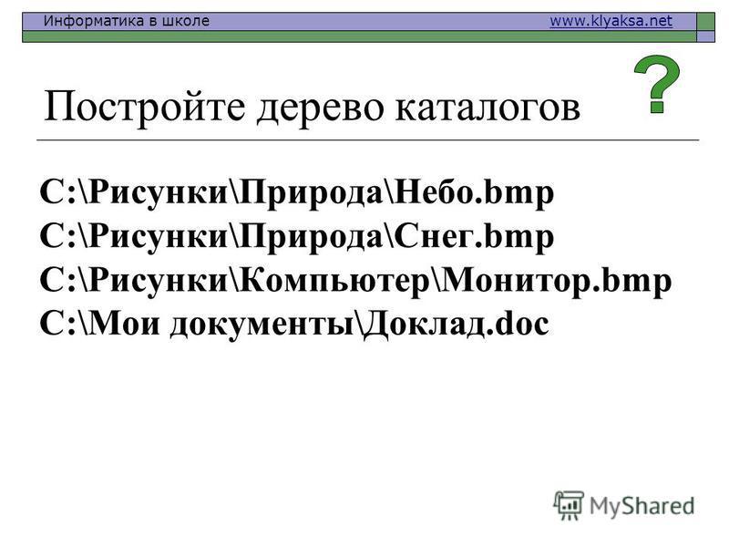 Информатика в школе www.klyaksa.netwww.klyaksa.net Постройте дерево каталогов C:\Рисунки\Природа\Небо.bmp C:\Рисунки\Природа\Снег.bmp C:\Рисунки\Компьютер\Монитор.bmp C:\Мои документы\Доклад.doc