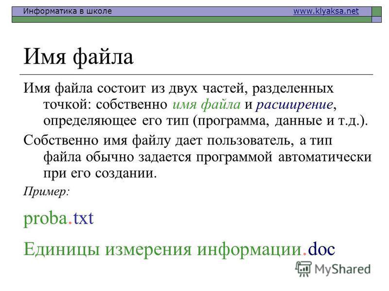 Информатика в школе www.klyaksa.netwww.klyaksa.net Имя файла Имя файла состоит из двух частей, разделенных точкой: собственно имя файла и расширение, определяющее его тип (программа, данные и т.д.). Собственно имя файлу дает пользователь, а тип файла