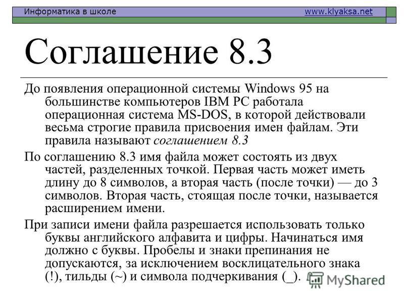 Информатика в школе www.klyaksa.netwww.klyaksa.net Соглашение 8.3 До появления операционной системы Windows 95 на большинстве компьютеров IBM PC работала операционная система MS-DOS, в которой действовали весьма строгие правила присвоения имен файлам