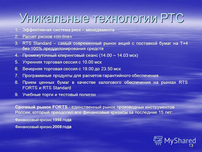 13 Уникальные технологии РТС Срочный рынок FORTS - единственный рынок производных инструментов России, который преодолел все финансовые кризисы за последние 15 лет: Финансовый кризис 1998 года Финансовый кризис 2008 года 1. Эффективная система риск –