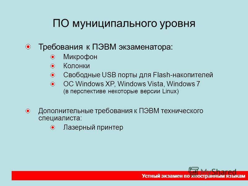 ПО муниципального уровня Требования к ПЭВМ экзаменатора: Микрофон Колонки Свободные USB порты для Flash-накопителей ОС Windows XP, Windows Vista, Windows 7 (в перспективе некоторые версии Linux) Дополнительные требования к ПЭВМ технического специалис