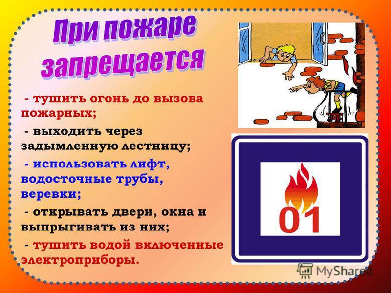 - тушить огонь до вызова пожарных; - выходить через задымленную лестницу; - использовать лифт, водосточные трубы, веревки; - открывать двери, окна и выпрыгивать из них; - тушить водой включенные электроприборы.