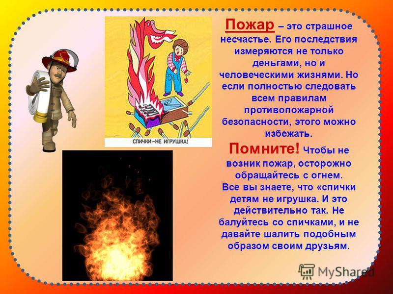 Пожар – это страшное несчастье. Его последствия измеряются не только деньгами, но и человеческими жизнями. Но если полностью следовать всем правилам противопожарной безопасности, этого можно избежать. Помните! Чтобы не возник пожар, осторожно обращай