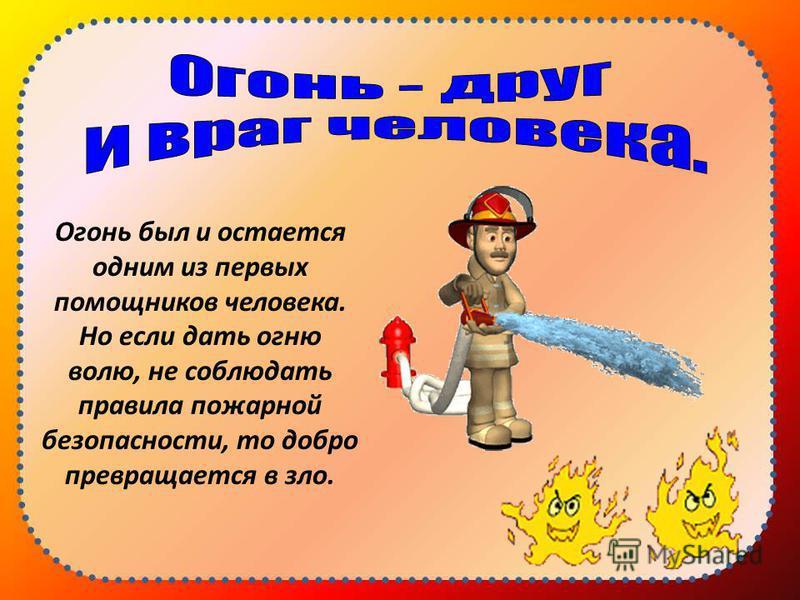 Огонь был и остается одним из первых помощников человека. Но если дать огню волю, не соблюдать правила пожарной безопасности, то добро превращается в зло.