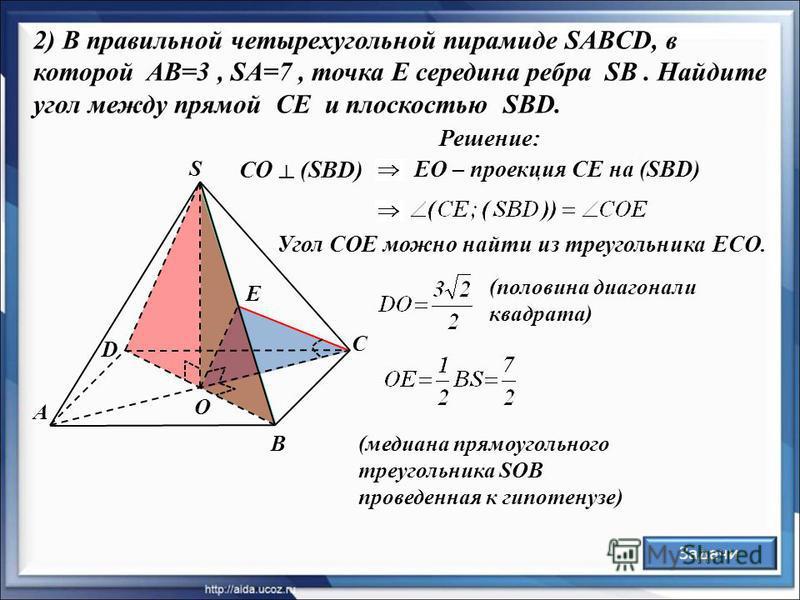 Решение: А D В С S О E 2) В правильной четырехугольной пирамиде SABCD, в которой AB=3, SA=7, точка E середина ребра SB. Найдите угол между прямой CE и плоскостью SBD. Задачи (половина диагонали квадрата) СО (SBD) Угол СОЕ можно найти из треугольника