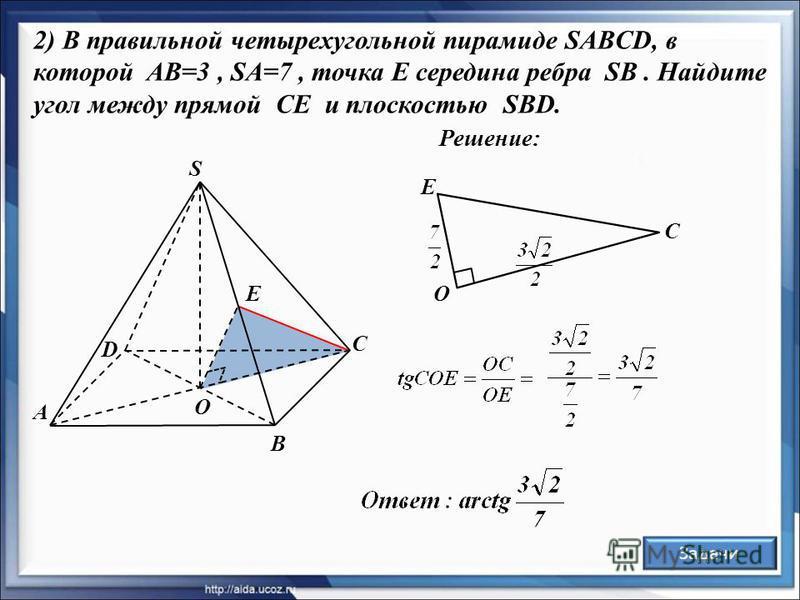 Решение: А D В С S О E 2) В правильной четырехугольной пирамиде SABCD, в которой AB=3, SA=7, точка E середина ребра SB. Найдите угол между прямой CE и плоскостью SBD. Задачи О E С