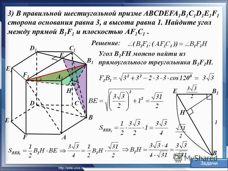 B A A1A1 C C1C1 D1D1 D E F E1E1 Решение: 3) В правильной шестиугольной призме ABCDEFA 1 B 1 C 1 D 1 E 1 F 1 сторона основания равна 3, а высота равна 1. Найдите угол между прямой B 1 F 1 и плоскостью AF 1 С 1. B1B1 F1F1 H E Угол B 1 FH можно найти из