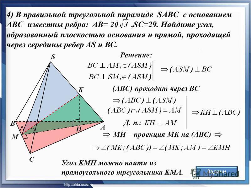 А В С S K H 4) В правильной треугольной пирамиде SABC с основанием ABC известны ребра: AB=,SC=29. Найдите угол, образованный плоскостью основания и прямой, проходящей через середины ребер AS и ВС. M Решение: Угол KMH можно найти из прямоугольного тре