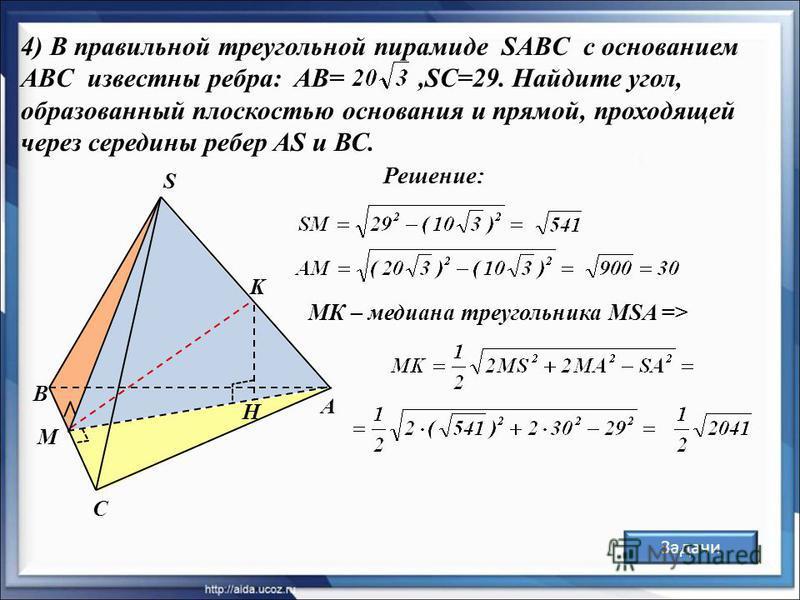 А В С S K H 4) В правильной треугольной пирамиде SABC с основанием ABC известны ребра: AB=,SC=29. Найдите угол, образованный плоскостью основания и прямой, проходящей через середины ребер AS и ВС. M Решение: МК – медиана треугольника MSA => Задачи