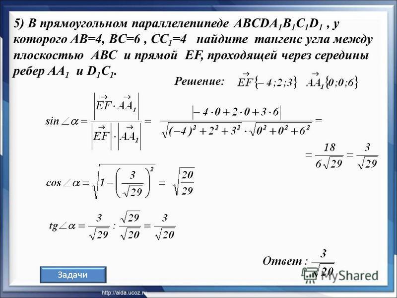 Решение: Задачи 5) В прямоугольном параллелепипеде ABCDA 1 В 1 С 1 D 1, у которого AB=4, BC=6, CC 1 =4 найдите тангенс угла между плоскостью АВС и прямой EF, проходящей через середины ребер AA 1 и D 1 C 1.