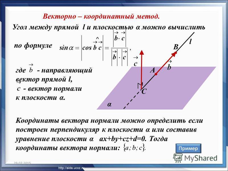 B Угол между прямой l и плоскостью α можно вычислить по формуле 29.07.2015 α l Векторно – координатный метод. С где - направляющий вектор прямой l, - вектор нормали к плоскости α. Координаты вектора нормали можно определить если построен перпендикуля