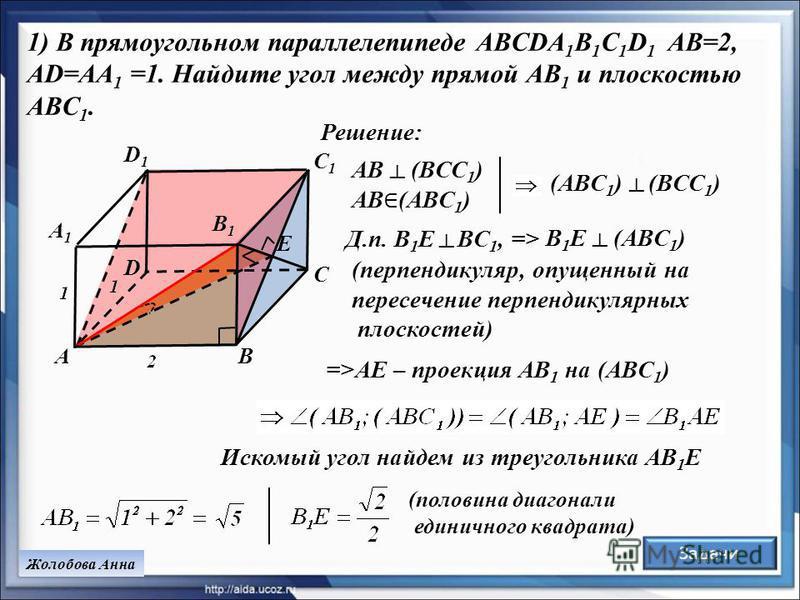 1) В прямоугольном параллелепипеде ABCDA 1 B 1 C 1 D 1 AB=2, AD=AA 1 =1. Найдите угол между прямой AB 1 и плоскостью ABC 1. BA C1C1 D1D1 B1B1 A1A1 C D E (ABC 1 ) (BCC 1 ) Д.п. B 1 E BC 1, => Жолобова Анна Решение: =>AE – проекция АВ 1 на (ABC 1 ) (пе