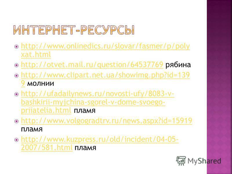http://www.onlinedics.ru/slovar/fasmer/p/poly xat.html http://www.onlinedics.ru/slovar/fasmer/p/poly xat.html http://otvet.mail.ru/question/64537769 рябина http://otvet.mail.ru/question/64537769 http://www.clipart.net.ua/showimg.php?id=139 9 молнии h