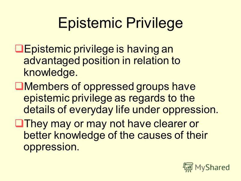 Epistemic Privilege Epistemic privilege is having an advantaged position in relation to knowledge. Members of oppressed groups have epistemic privilege as regards to the details of everyday life under oppression. They may or may not have clearer or b
