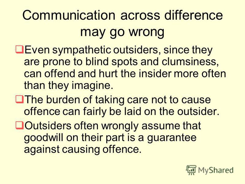 Communication across difference may go wrong Even sympathetic outsiders, since they are prone to blind spots and clumsiness, can offend and hurt the insider more often than they imagine. The burden of taking care not to cause offence can fairly be la