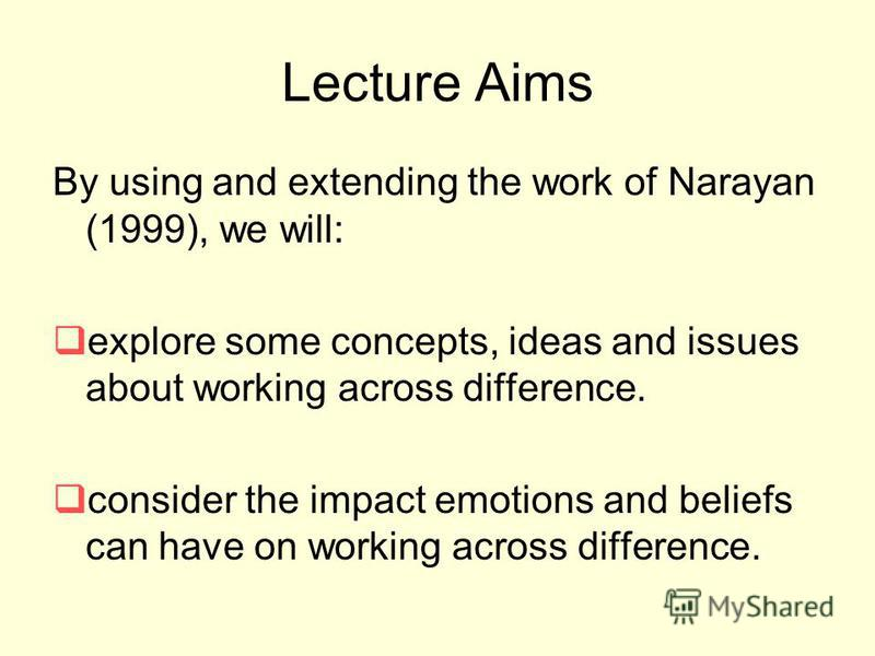 Lecture Aims By using and extending the work of Narayan (1999), we will: explore some concepts, ideas and issues about working across difference. consider the impact emotions and beliefs can have on working across difference.