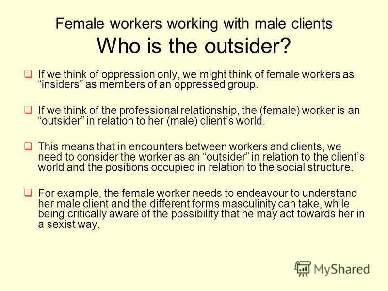 Female workers working with male clients Who is the outsider? If we think of oppression only, we might think of female workers as insiders as members of an oppressed group. If we think of the professional relationship, the (female) worker is an outsi