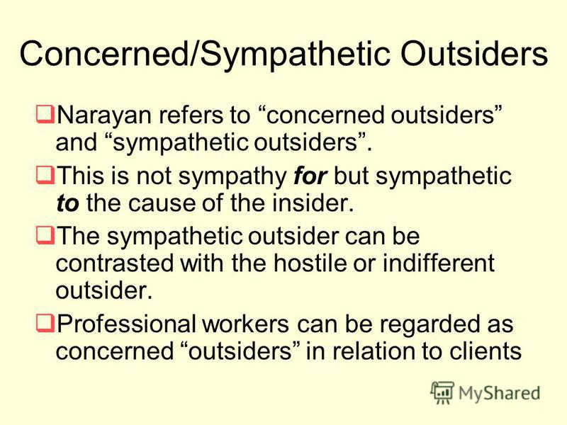 Concerned/Sympathetic Outsiders Narayan refers to concerned outsiders and sympathetic outsiders. This is not sympathy for but sympathetic to the cause of the insider. The sympathetic outsider can be contrasted with the hostile or indifferent outsider