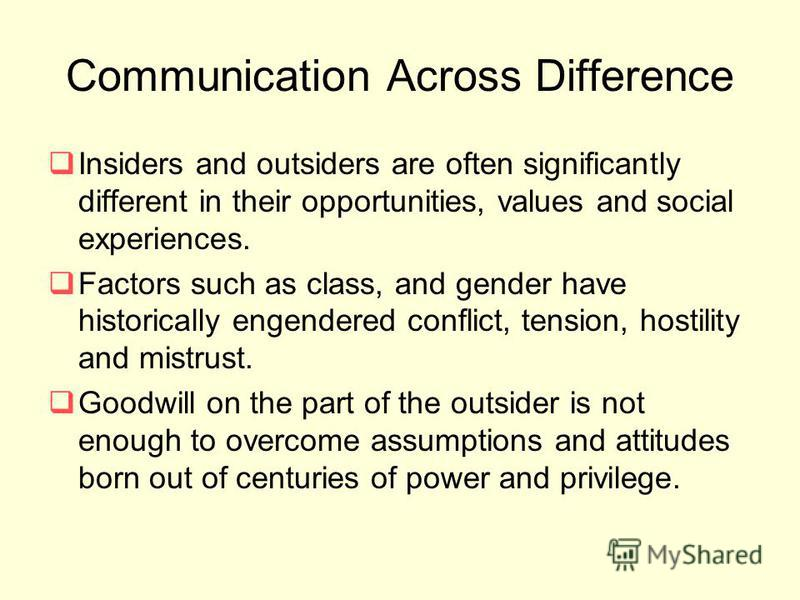 Communication Across Difference Insiders and outsiders are often significantly different in their opportunities, values and social experiences. Factors such as class, and gender have historically engendered conflict, tension, hostility and mistrust.