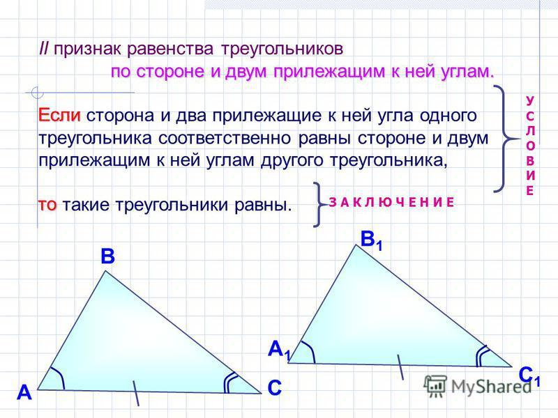 II признак равенства треугольников по стороне и двум прилежащим к ней углам. Если сторона и два прилежащие к ней угла одного треугольника соответственно равны стороне и двум прилежащим к ней углам другого треугольника, то такие треугольники равны. УС