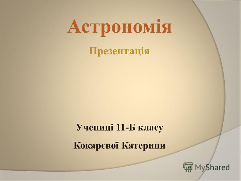 Астрономія Презентація Учениці 11-Б класу Кокарєвої Катерини