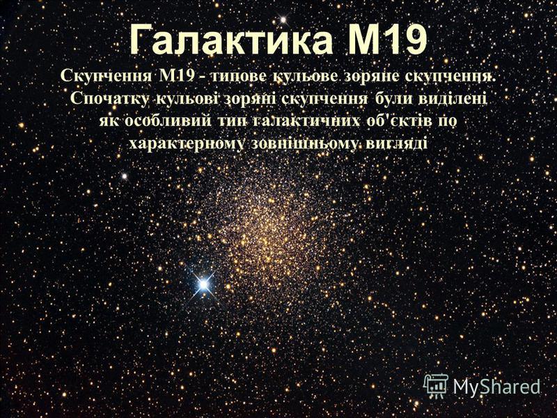 Галактика М19 Скупчення M19 - типове кульове зоряне скупчення. Спочатку кульові зоряні скупчення були виділені як особливий тип галактичних об'єктів по характерному зовнішньому вигляді