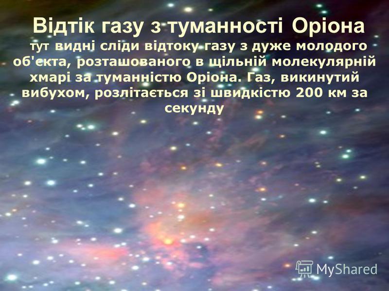 Відтік газу з туманності Оріона тут видні сліди відтоку газу з дуже молодого об'єкта, розташованого в щільній молекулярній хмарі за туманністю Оріона. Газ, викинутий вибухом, розлітається зі швидкістю 200 км за секунду