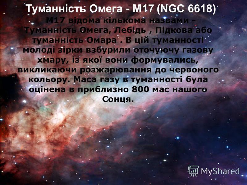 Туманність Омега - M17 (NGC 6618) M17 відома кількома назвами - Туманність Oмега, Лебідь, Підкова або туманність Омара. В цій туманності молоді зірки взбурили оточуючу газову хмару, із якої вони формувались, викликаючи розжарювання до червоного кольо