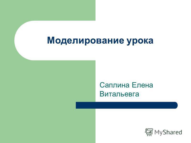 Моделирование урока Саплина Елена Витальевга