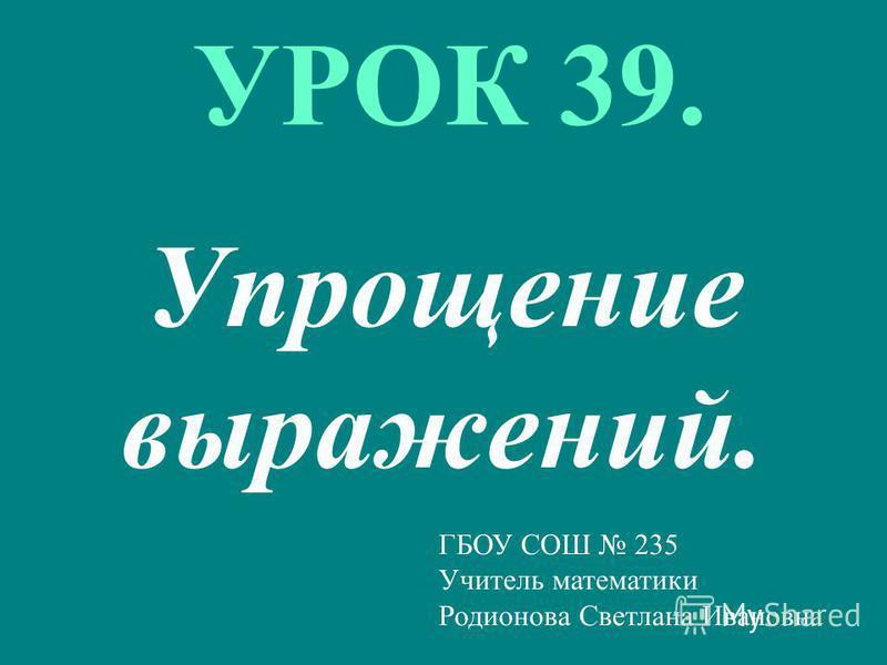 УРОК 39. Упрощение выражений. ГБОУ СОШ 235 Учитель математики Родионова Светлана Ивановна