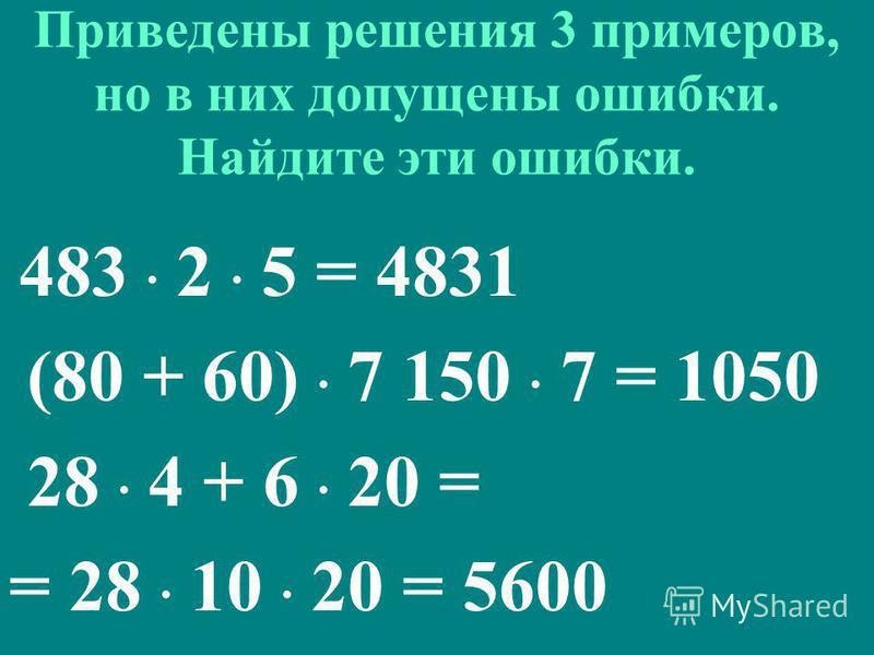 Приведены решения 3 примеров, но в них допущены ошибки. Найдите эти ошибки. 483 · 2 · 5 = 4831 (80 + 60) · 7 150 · 7 = 1050 28 · 4 + 6 · 20 = = 28 · 10 · 20 = 5600