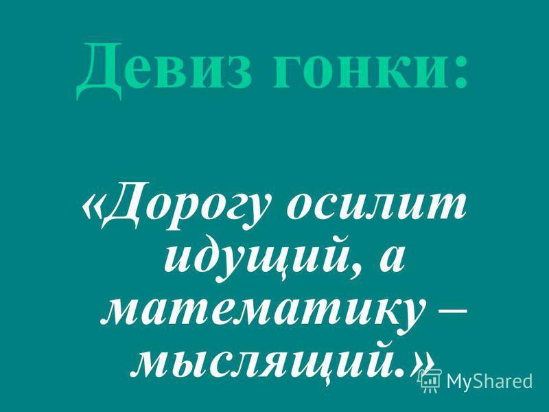 Девиз гонки: «Дорогу осилит идущий, а математику – мыслящий.»
