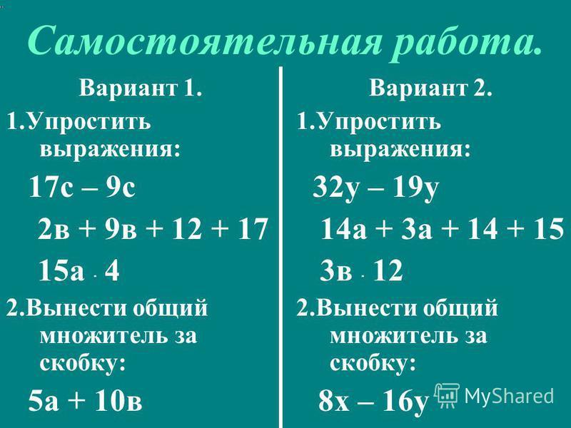 Самостоятельная работа. Вариант 1. 1. Упростить выражения: 17 с – 9 с 2 в + 9 в + 12 + 17 15 а · 4 2. Вынести общий множитель за скобку: 5 а + 10 в Вариант 2. 1. Упростить выражения: 32 у – 19 у 14 а + 3 а + 14 + 15 3 в · 12 2. Вынести общий множител