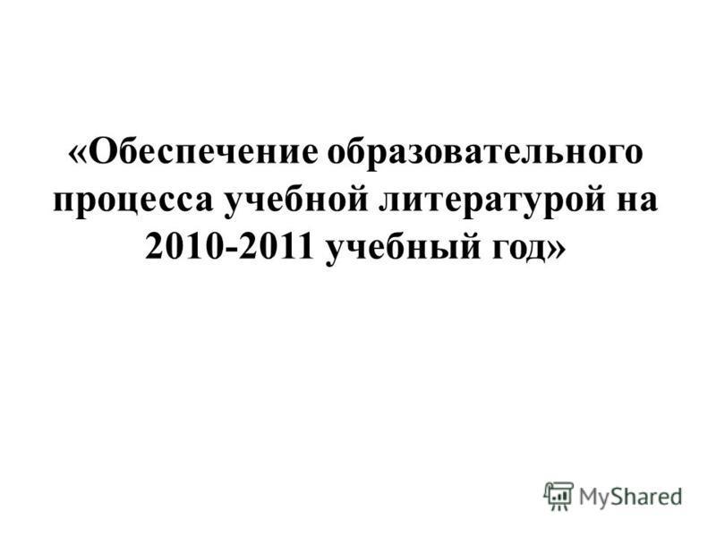 «Обеспечение образовательного процесса учебной литературой на 2010-2011 учебный год»