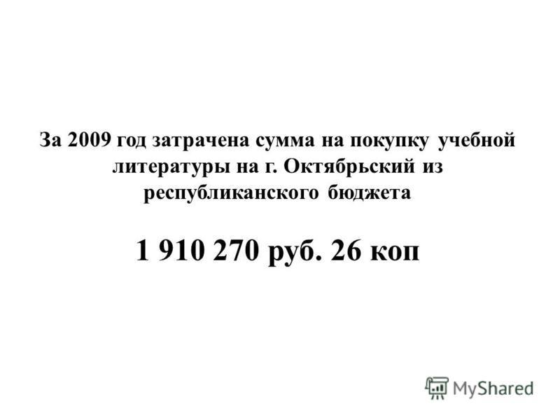 За 2009 год затрачена сумма на покупку учебной литературы на г. Октябрьский из республиканского бюджета 1 910 270 руб. 26 коп