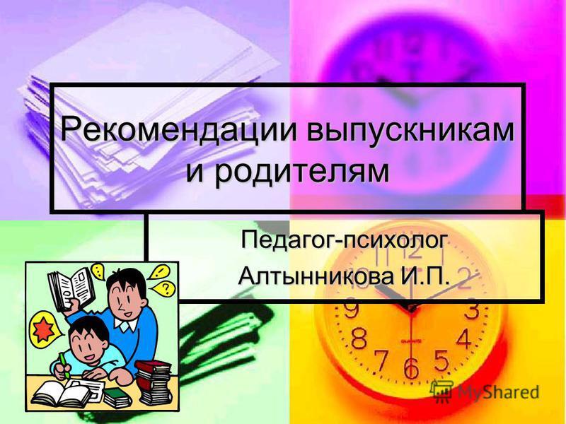 Рекомендации выпускникам и родителям Педагог-психолог Алтынникова И.П.