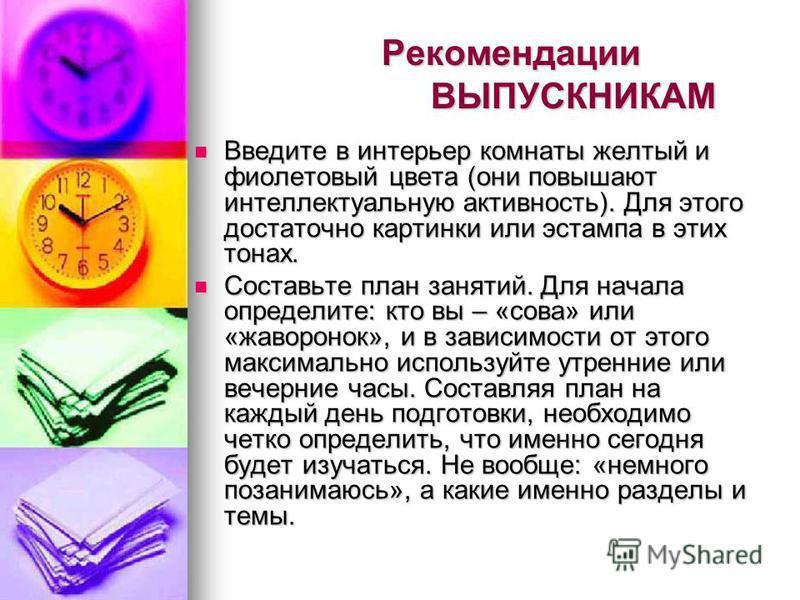 Рекомендации ВЫПУСКНИКАМ Введите в интерьер комнаты желтый и фиолетовый цвета (они повышают интеллектуальную активность). Для этого достаточно картинки или эстампа в этих тонах. Введите в интерьер комнаты желтый и фиолетовый цвета (они повышают интел