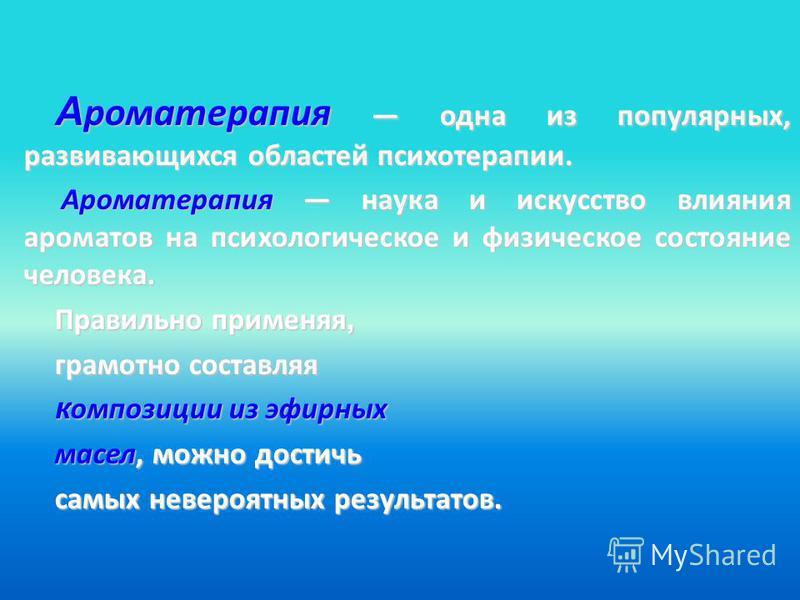 А роматерапия одна из популярных, развивающихся областей психотерапии. Ароматерапия наука и искусство влияния ароматов на психологическое и физическое состояние человека. Ароматерапия наука и искусство влияния ароматов на психологическое и физическое
