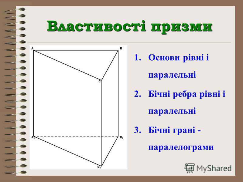 Властивості призми 1.Основи рівні і паралельні 2.Бічні ребра рівні і паралельні 3.Бічні грані - паралелограми