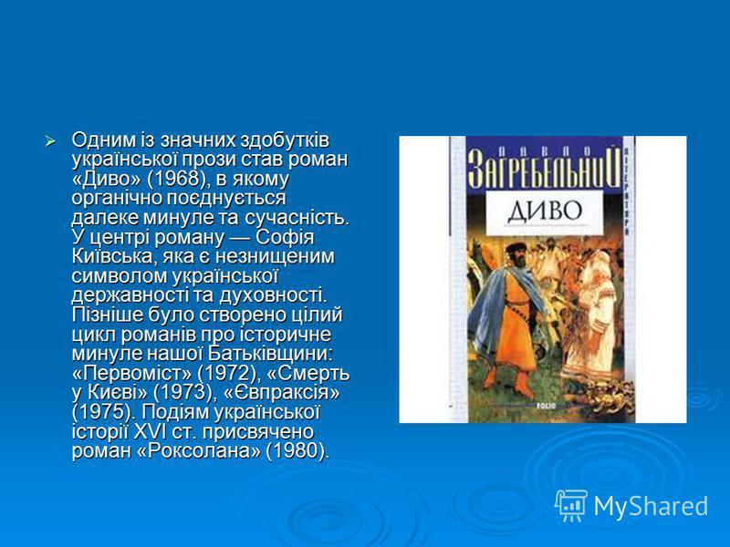 Одним із значних здобутків української прози став роман «Диво» (1968), в якому органічно поєднується далеке минуле та сучасність. У центрі роману Софія Київська, яка є незнищеним символом української державності та духовності. Пізніше було створено ц
