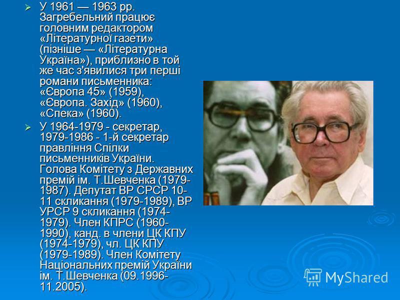 У 1961 1963 pp. Загребельний працює головним редактором «Літературної газети» (пізніше «Літературна Україна»), приблизно в той же час з'явилися три перші романи письменника: «Європа 45» (1959), «Європа. Захід» (1960), «Спека» (1960). У 1961 1963 pp.