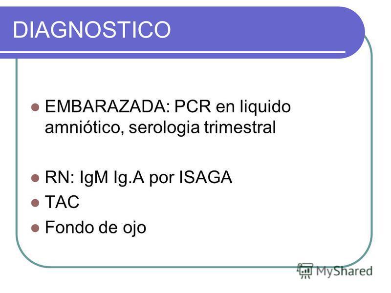 DIAGNOSTICO EMBARAZADA: PCR en liquido amniótico, serologia trimestral RN: IgM Ig.A por ISAGA TAC Fondo de ojo